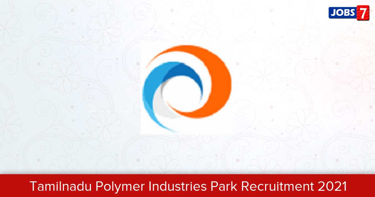 Tamil Nadu Polymer Industries Park Recruitment 2021:  Jobs in Tamil Nadu Polymer Industries Park | Apply @ www.tnpolymerpark.com