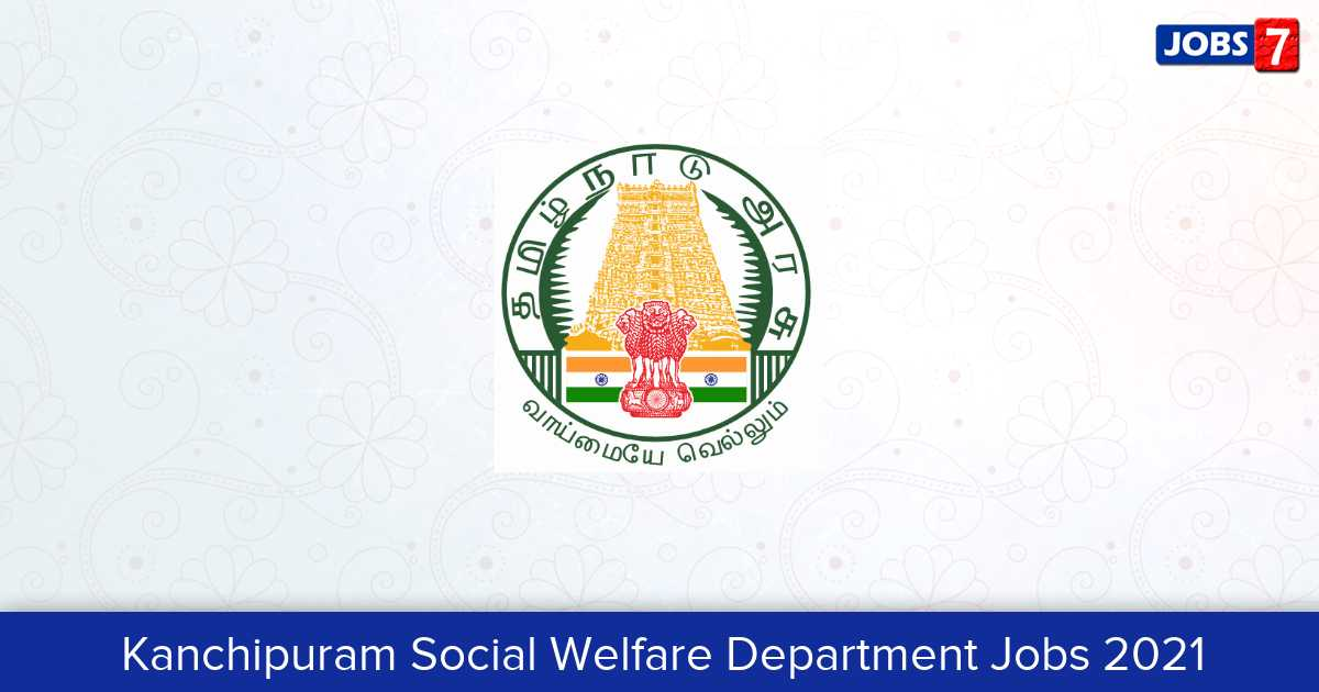 Kanchipuram Social Welfare Department Recruitment 2021:  Jobs in Kanchipuram Social Welfare Department | Apply @ kancheepuram.nic.in
