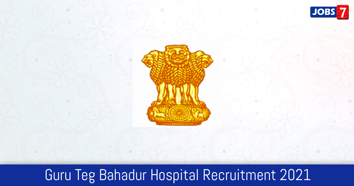 Guru Teg Bahadur Hospital Recruitment 2021:  Jobs in Guru Teg Bahadur Hospital | Apply @ health.delhigovt.nic.in