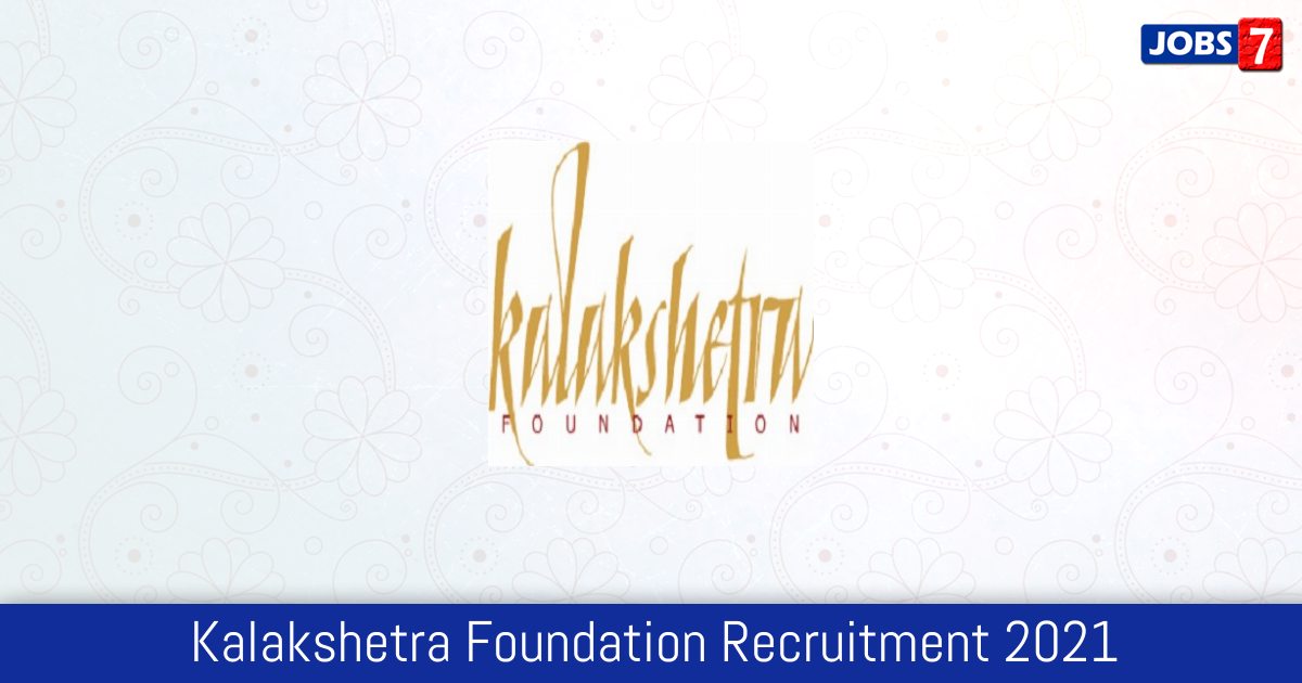 Kalakshetra Foundation Recruitment 2021:  Jobs in Kalakshetra Foundation | Apply @ www.kalakshetra.in
