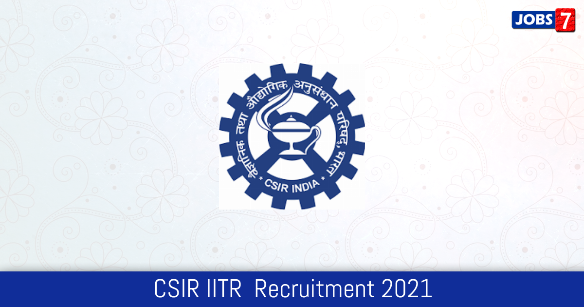 CSIR IITR  Recruitment 2021:  Jobs in CSIR IITR  | Apply @ iitrindia.org