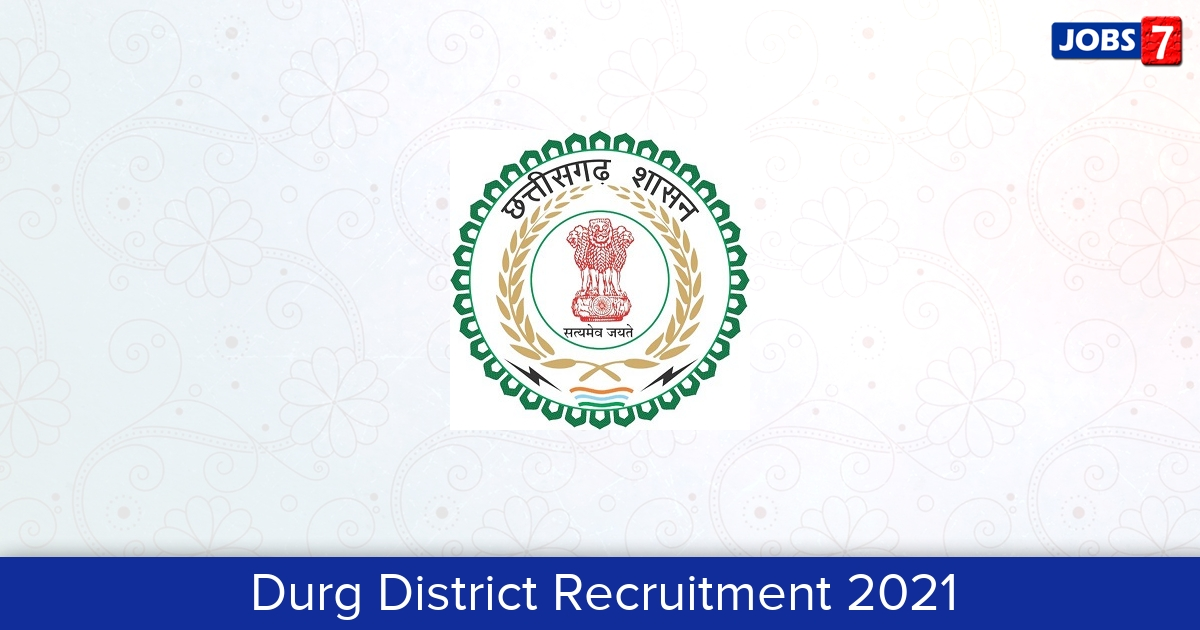 Durg District Recruitment 2021:  Jobs in Durg District | Apply @ durg.gov.in