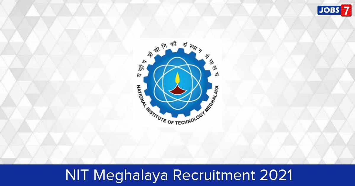 NIT Meghalaya Recruitment 2021:  Jobs in NIT Meghalaya   Apply @ www.nitm.ac.in/